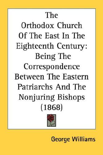 Image for The Orthodox Church Of The East In The Eighteenth Century: Being The Correspondence Between The Eastern Patriarchs And The Nonjuring Bishops (1868)