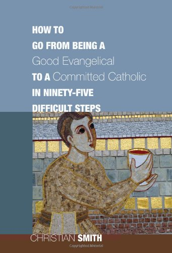 Image for How to Go from Being a Good Evangelical to a Committed Catholic in Ninety-Five Difficult Steps