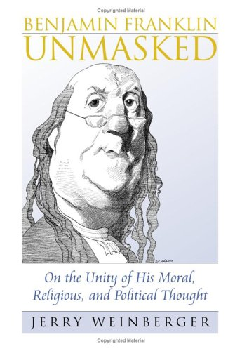 Image for Benjamin Franklin Unmasked: On the Unity of His Moral, Religious, and Political Thought (American Political Thought)