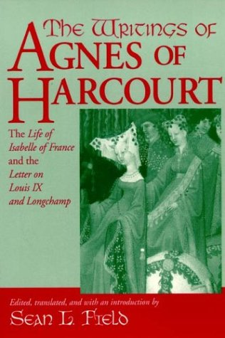 Image for The Writings of Agnes of Harcourt: The Life of Isabelle of France and the Letter on Louis IX and Longchamp (Notre Dame Texts in Medieval Culture)