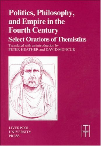 Image for Politics, Philosophy and Empire in the Fourth Century: Themistius' Select Orations (Liverpool University Press - Translated Texts for Historians)