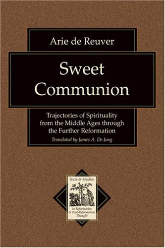 Image for Sweet Communion: Trajectories of Spirituality from the Middle Ages through the Further Reformation (Texts and Studies in Reformation and Post-Reformation Thought)